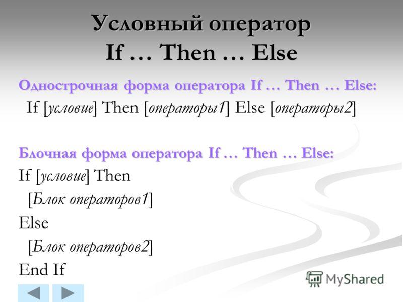 Условный оператор If … Then … Else Однострочная форма оператора If … Then … Else: If [условие] Then [операторы1] Else [операторы2] Блочная форма оператора If … Then … Else: If [условие] Then [Блок операторов1] Else [Блок операторов2] End If