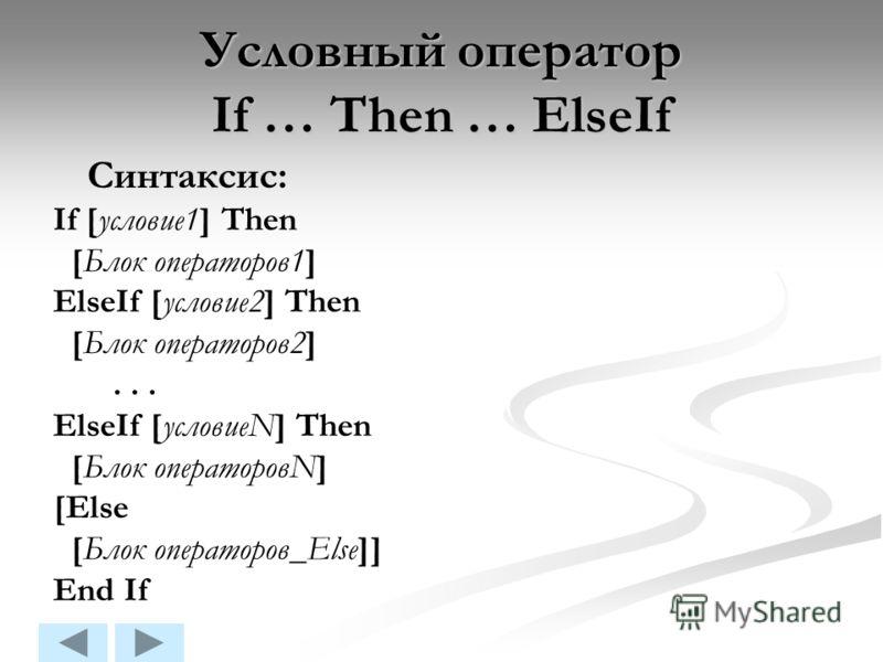 Условный оператор If … Then … ElseIf Синтаксис: If [условие1] Then [Блок операторов1] ElseIf [условие2] Then [Блок операторов2]... ElseIf [условиеN] Then [Блок операторовN] [Else [Блок операторов_Else]] End If