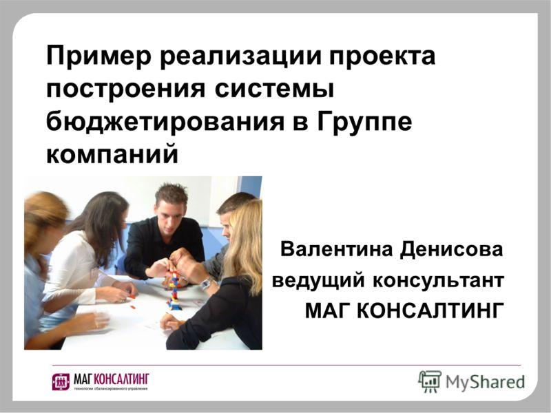 Пример реализации проекта построения системы бюджетирования в Группе компаний Валентина Денисова ведущий консультант МАГ КОНСАЛТИНГ