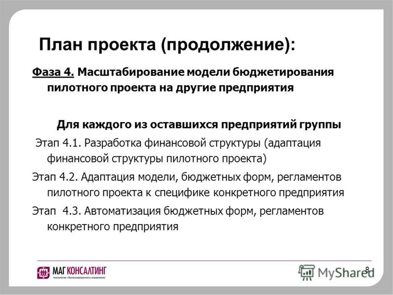 8 Фаза 4. Масштабирование модели бюджетирования пилотного проекта на другие предприятия Для каждого из оставшихся предприятий группы Этап 4.1. Разработка финансовой структуры (адаптация финансовой структуры пилотного проекта) Этап 4.2. Адаптация моде