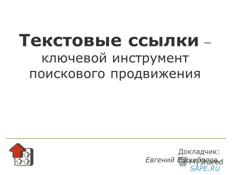 Текстовые ссылки ключевой инструмент поискового продвижения Докладчик: Евгений Пошибалов, SAPE.RU