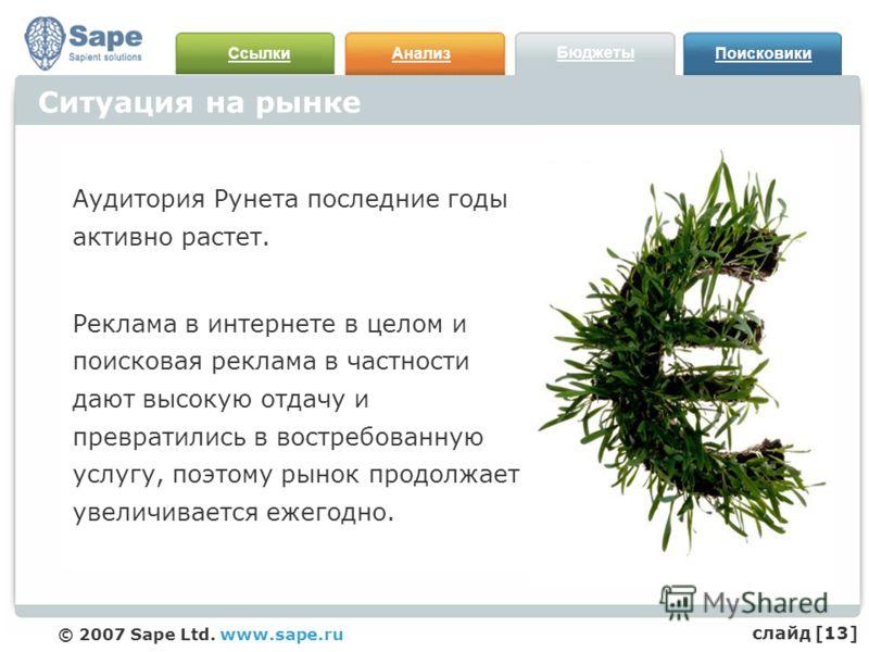 СсылкиАнализ Бюджеты Поисковики © 2007 Sape Ltd. www.sape.ru Ситуация на рынке Аудитория Рунета последние годы активно растет. Реклама в интернете в целом и поисковая реклама в частности дают высокую отдачу и превратились в востребованную услугу, поэ