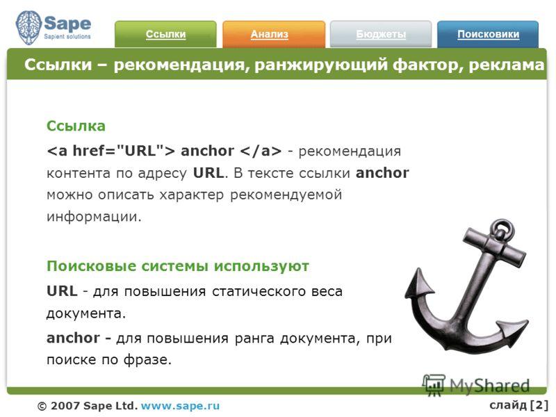 СсылкиАнализБюджетыПоисковики © 2007 Sape Ltd. www.sape.ru Ссылки – рекомендация, ранжирующий фактор, реклама Ссылка anchor - рекомендация контента по адресу URL. В тексте ссылки anchor можно описать характер рекомендуемой информации. Поисковые систе