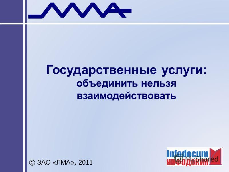 Государственные услуги: объединить нельзя взаимодействовать © ЗАО «ЛМА», 2011