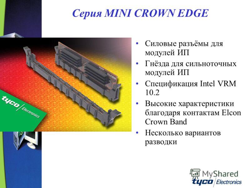 Серия MINI CROWN EDGE Силовые разъёмы для модулей ИП Гнёзда для сильноточных модулей ИП Спецификация Intel VRM 10.2 Высокие характеристики благодаря контактам Elcon Crown Band Несколько вариантов разводки