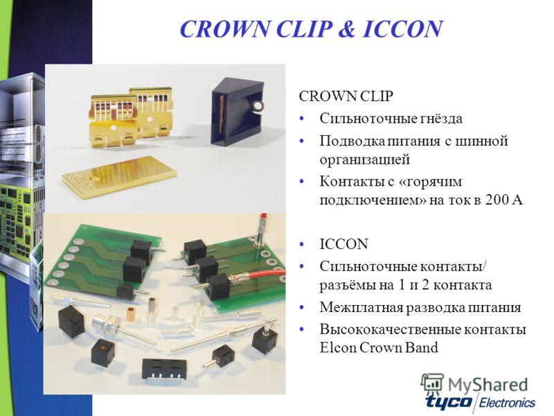 CROWN CLIP & ICCON CROWN CLIP Сильноточные гнёзда Подводка питания с шинной организацией Контакты с «горячим подключением» на ток в 200 A ICCON Сильноточные контакты/ разъёмы на 1 и 2 контакта Межплатная разводка питания Высококачественные контакты E