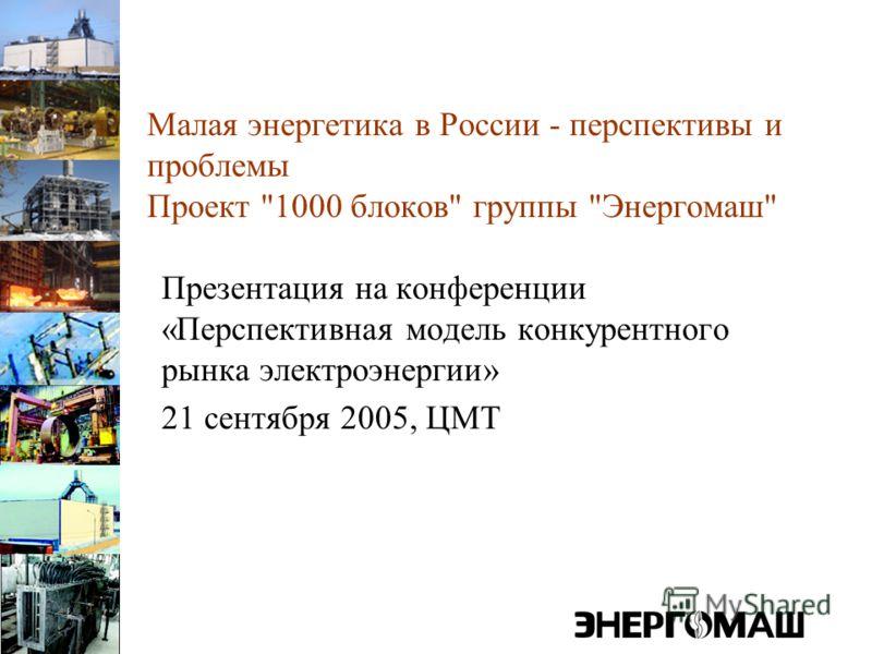 Малая энергетика в России - перспективы и проблемы Проект 1000 блоков группы Энергомаш Презентация на конференции «Перспективная модель конкурентного рынка электроэнергии» 21 сентября 2005, ЦМТ