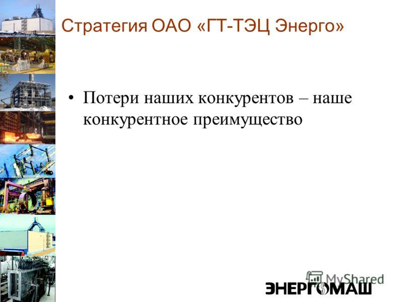 Стратегия ОАО «ГТ-ТЭЦ Энерго» Потери наших конкурентов – наше конкурентное преимущество