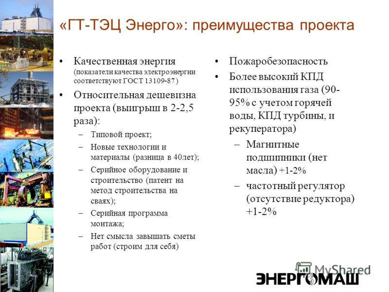 «ГТ-ТЭЦ Энерго»: преимущества проекта Качественная энергия (показатели качества электроэнергии соответствуют ГОСТ 13109-87 ) Относительная дешевизна проекта (выигрыш в 2-2,5 раза): –Типовой проект; –Новые технологии и материалы (разница в 40лет); –Се