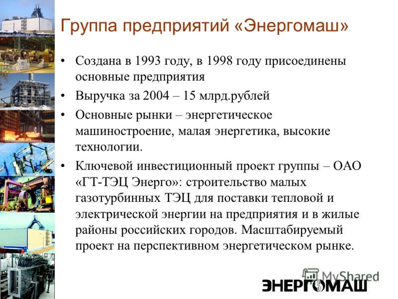 Группа предприятий «Энергомаш» Создана в 1993 году, в 1998 году присоединены основные предприятия Выручка за 2004 – 15 млрд.рублей Основные рынки – энергетическое машиностроение, малая энергетика, высокие технологии. Ключевой инвестиционный проект гр