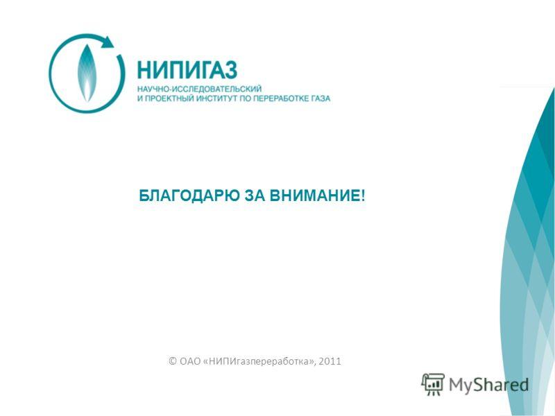 БЛАГОДАРЮ ЗА ВНИМАНИЕ! © ОАО «НИПИгазпереработка», 2011
