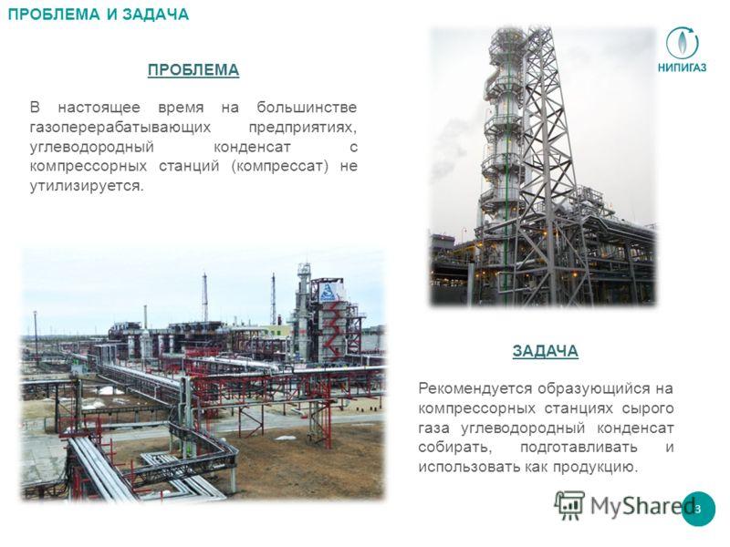 3 ПРОБЛЕМА И ЗАДАЧА ПРОБЛЕМА В настоящее время на большинстве газоперерабатывающих предприятиях, углеводородный конденсат с компрессорных станций (компрессат) не утилизируется. ЗАДАЧА Рекомендуется образующийся на компрессорных станциях сырого газа у