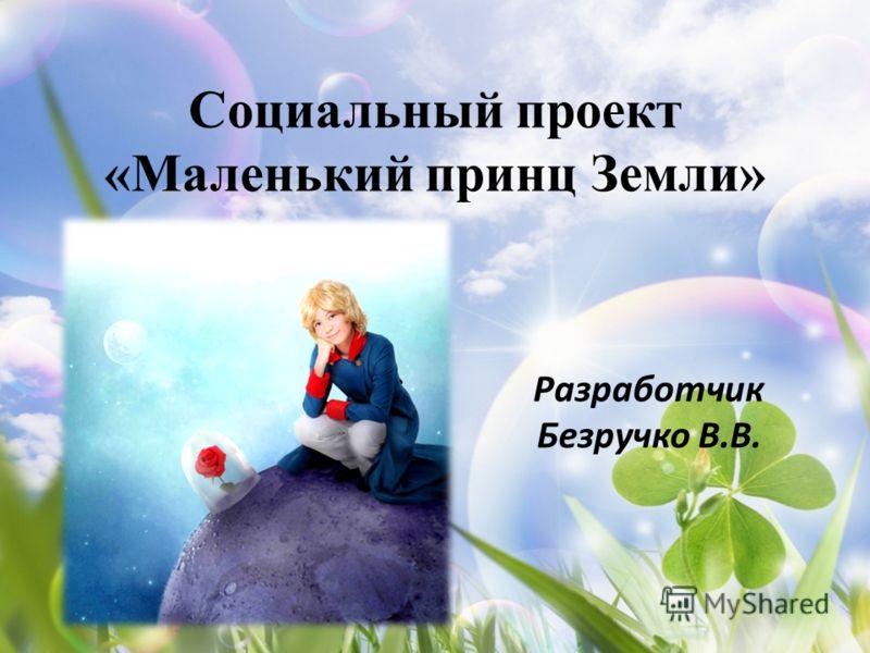 Социальный проект «Маленький принц Земли» Разработчик Безручко В.В.
