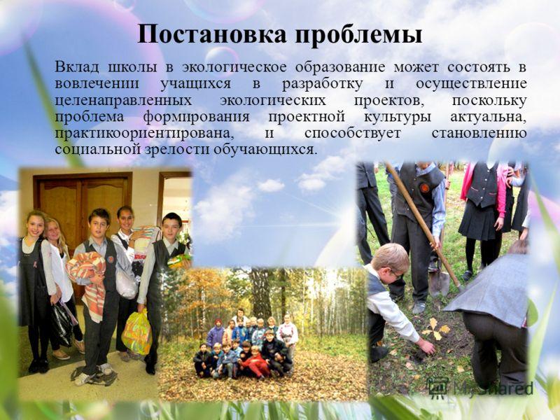 Постановка проблемы Вклад школы в экологическое образование может состоять в вовлечении учащихся в разработку и осуществление целенаправленных экологических проектов, поскольку проблема формирования проектной культуры актуальна, практикоориентирована