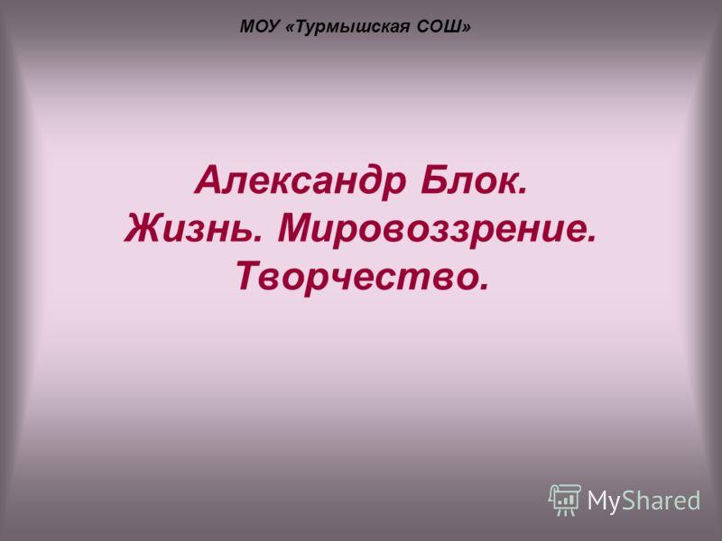 Александр Блок. Жизнь. Мировоззрение. Творчество. МОУ «Турмышская СОШ»