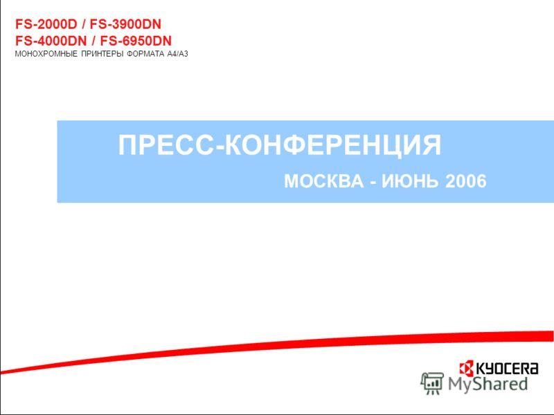 ПРЕСС-КОНФЕРЕНЦИЯ МОСКВА - ИЮНЬ 2006 FS-2000D / FS-3900DN FS-4000DN / FS-6950DN МОНОХРОМНЫЕ ПРИНТЕРЫ ФОРМАТА A4/A3