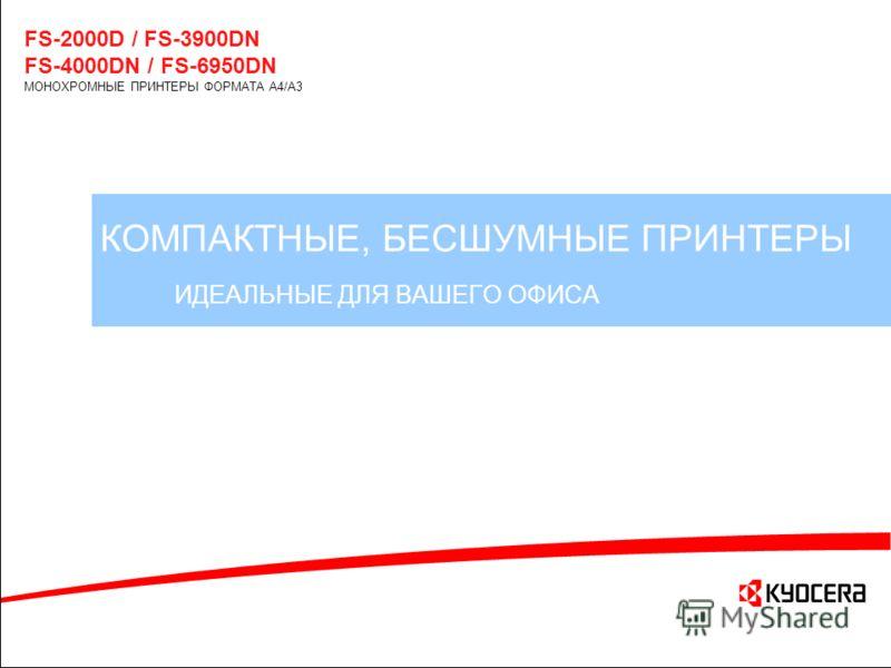 КОМПАКТНЫЕ, БЕСШУМНЫЕ ПРИНТЕРЫ ИДЕАЛЬНЫЕ ДЛЯ ВАШЕГО ОФИСА FS-2000D / FS-3900DN FS-4000DN / FS-6950DN МОНОХРОМНЫЕ ПРИНТЕРЫ ФОРМАТА A4/A3