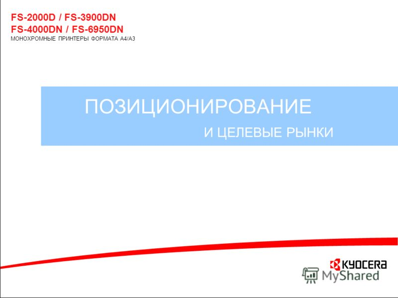 ПОЗИЦИОНИРОВАНИЕ И ЦЕЛЕВЫЕ РЫНКИ FS-2000D / FS-3900DN FS-4000DN / FS-6950DN МОНОХРОМНЫЕ ПРИНТЕРЫ ФОРМАТА A4/A3