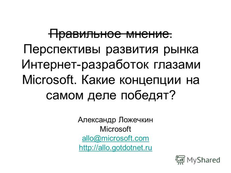 Правильное мнение. Перспективы развития рынка Интернет-разработок глазами Microsoft. Какие концепции на самом деле победят? Александр Ложечкин Microsoft allo@microsoft.com http://allo.gotdotnet.ru