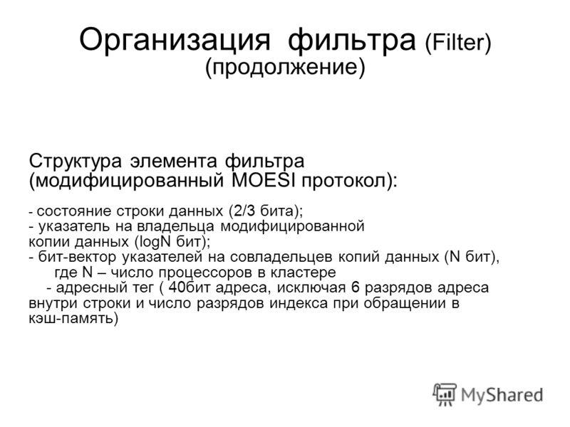 Организация фильтра (Filter) (продолжение) Структура элемента фильтра (модифицированный MOESI протокол): - состояние строки данных (2/3 бита); - указатель на владельца модифицированной копии данных (logN бит); - бит-вектор указателей на совладельцев