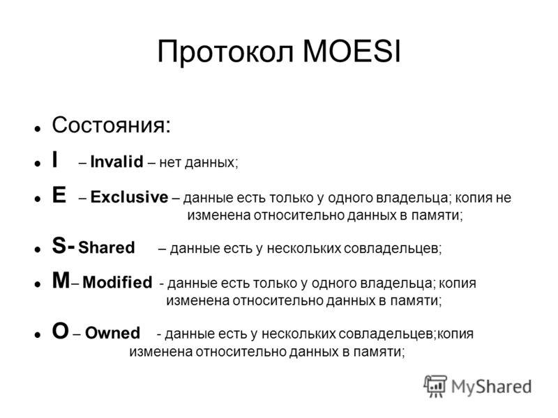 Протокол MOESI Состояния: I – Invalid – нет данных; E – Exclusive – данные есть только у одного владельца; копия не изменена относительно данных в памяти; S- Shared – данные есть у нескольких совладельцев; М – Modified - данные есть только у одного в