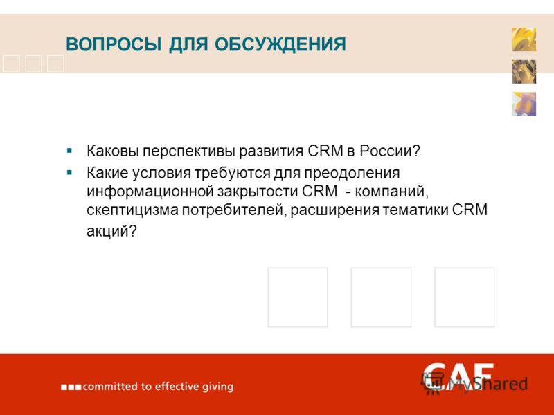 ВОПРОСЫ ДЛЯ ОБСУЖДЕНИЯ Каковы перспективы развития CRM в России? Какие условия требуются для преодоления информационной закрытости CRM - компаний, скептицизма потребителей, расширения тематики CRM акций?