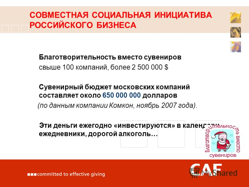 СОВМЕСТНАЯ СОЦИАЛЬНАЯ ИНИЦИАТИВА РОССИЙСКОГО БИЗНЕСА Благотворительность вместо сувениров свыше 100 компаний, более 2 500 000 $ Сувенирный бюджет московских компаний составляет около 650 000 000 долларов (по данным компании Комкон, ноябрь 2007 года).
