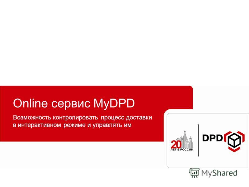 Online сервис MyDPD Возможность контролировать процесс доставки в интерактивном режиме и управлять им