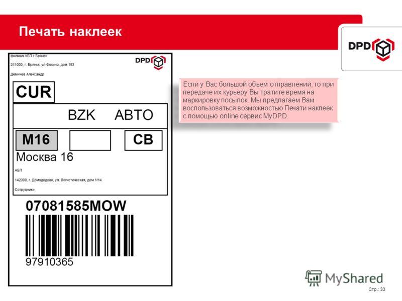 Стр.: 33 Печать наклеек Если у Вас большой объем отправлений, то при передаче их курьеру Вы тратите время на маркировку посылок. Мы предлагаем Вам воспользоваться возможностью Печати наклеек с помощью online сервис MyDPD.