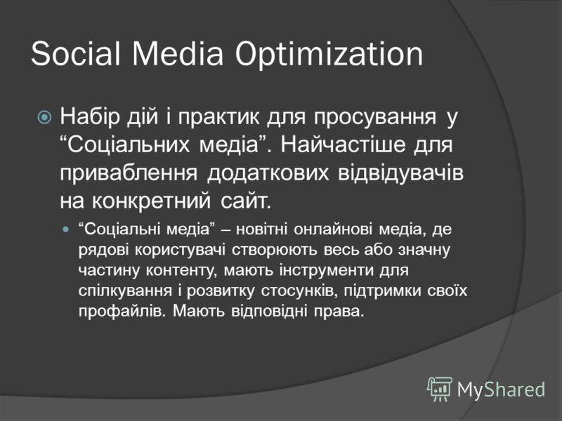 Social Media Optimization Набір дій і практик для просування у Соціальних медіа. Найчастіше для приваблення додаткових відвідувачів на конкретний сайт. Соціальні медіа – новітні онлайнові медіа, де рядові користувачі створюють весь або значну частину