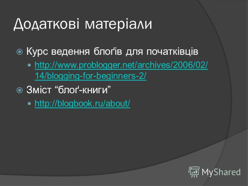 Додаткові матеріали Курс ведення блоґів для початківців http://www.problogger.net/archives/2006/02/ 14/blogging-for-beginners-2/ http://www.problogger.net/archives/2006/02/ 14/blogging-for-beginners-2/ Зміст блоґ-книги http://blogbook.ru/about/