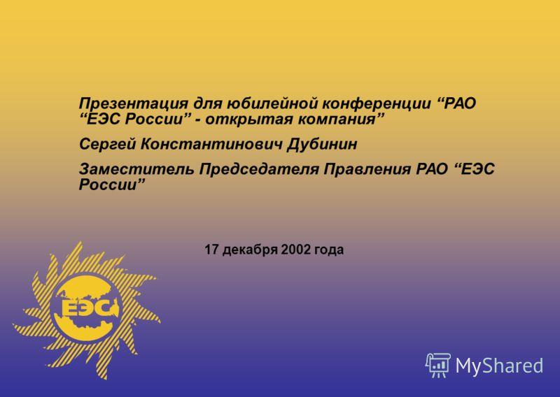 Презентация для юбилейной конференции РАО ЕЭС России - открытая компания Сергей Константинович Дубинин Заместитель Председателя Правления РАО ЕЭС России 17 декабря 2002 года