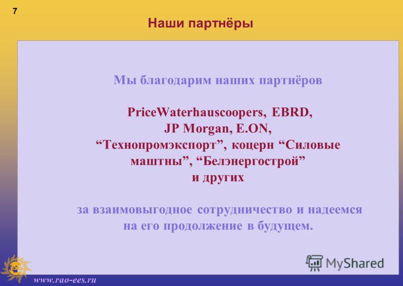 www.rao-ees.ru 7 Наши партнёры Мы благодарим наших партнёров PriceWaterhauscoopers, EBRD, JP Morgan, E.ON, Технопромэкспорт, коцерн Силовые маштны, Белэнергострой и других за взаимовыгодное сотрудничество и надеемся на его продолжение в будущем.