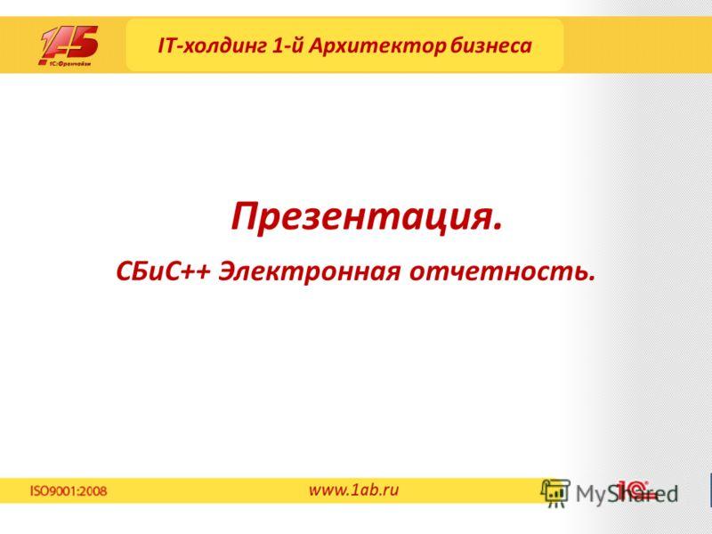 IT-холдинг 1-й Архитектор бизнеса СБиС++ Электронная отчетность. Презентация. www.1ab.ru
