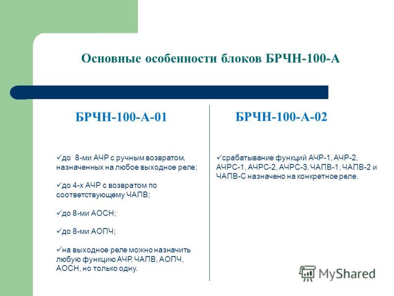 БРЧН-100-А-01 до 8-ми АЧР с ручным возвратом, назначенных на любое выходное реле; до 4-х АЧР с возвратом по соответствующему ЧАПВ; до 8-ми АОСН; до 8-ми АОПЧ; на выходное реле можно назначить любую функцию АЧР, ЧАПВ, АОПЧ, АОСН, но только одну. БРЧН-