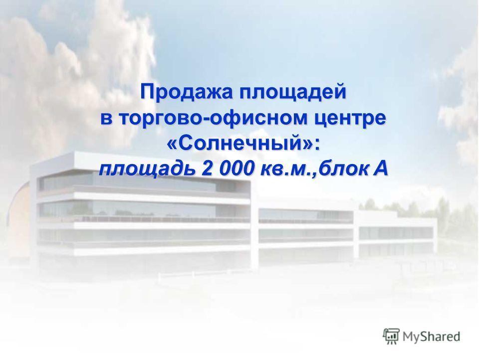 Продажа площадей в торгово-офисном центре «Солнечный»: площадь 2 000 кв.м.,блок А
