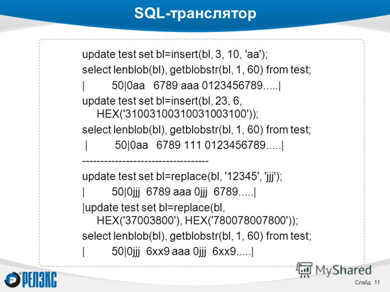 Слайд 11 SQL-транслятор update test set bl=insert(bl, 3, 10, 'aa'); select lenblob(bl), getblobstr(bl, 1, 60) from test; | 50|0aa 6789 aaa 0123456789.....| update test set bl=insert(bl, 23, 6, HEX('31003100310031003100')); select lenblob(bl), getblob