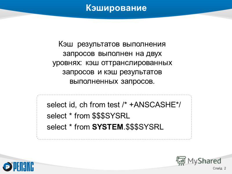 Слайд 2 Кэширование select id, ch from test /* +ANSCASHE*/ select * from $$$SYSRL select * from SYSTEM.$$$SYSRL Кэш результатов выполнения запросов выполнен на двух уровнях: кэш оттранслированных запросов и кэш результатов выполненных запросов.