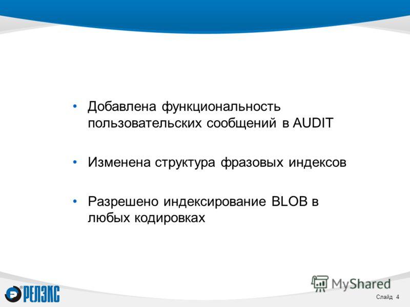 Слайд 4 Добавлена функциональность пользовательских сообщений в AUDIT Изменена структура фразовых индексов Разрешено индексирование BLOB в любых кодировках