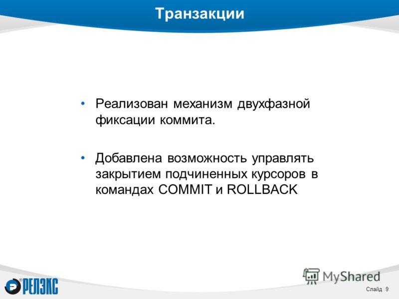 Слайд 9 Транзакции Реализован механизм двухфазной фиксации коммита. Добавлена возможность управлять закрытием подчиненных курсоров в командах COMMIT и ROLLBACK