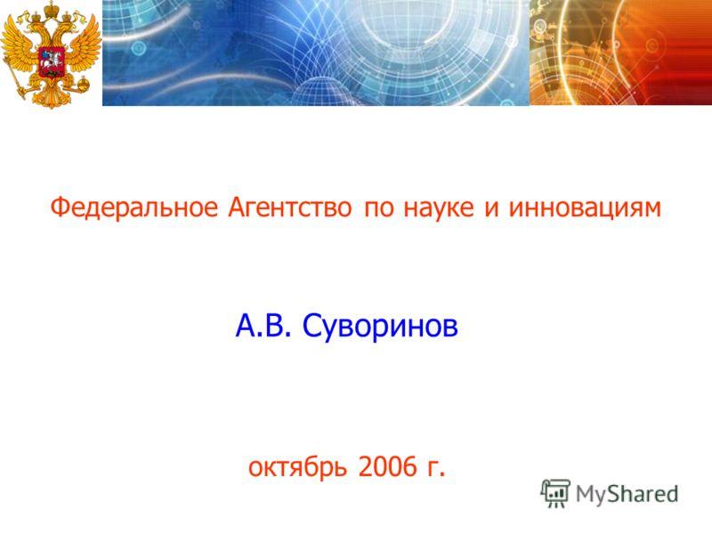 Федеральное Агентство по науке и инновациям А.В. Суворинов октябрь 2006 г.