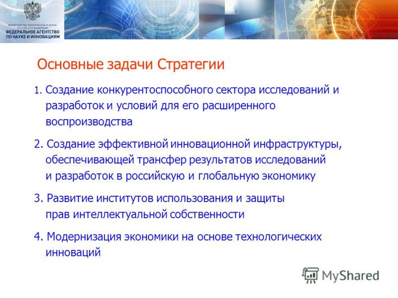 Основные задачи Стратегии 1. Создание конкурентоспособного сектора исследований и разработок и условий для его расширенного воспроизводства 2. Создание эффективной инновационной инфраструктуры, обеспечивающей трансфер результатов исследований и разра