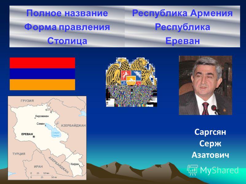 Полное названиеРеспублика Армения Форма правленияРеспублика СтолицаЕреван Саргсян Cерж Азатович