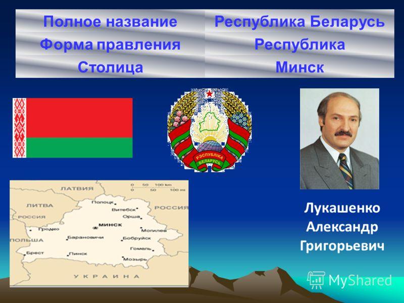 Полное названиеРеспублика Беларусь Форма правленияРеспублика СтолицаМинск Лукашенко Александр Григорьевич