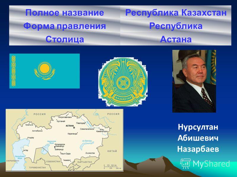 Полное названиеРеспублика Казахстан Форма правленияРеспублика СтолицаАстана Нурсултан Абишевич Назарбаев