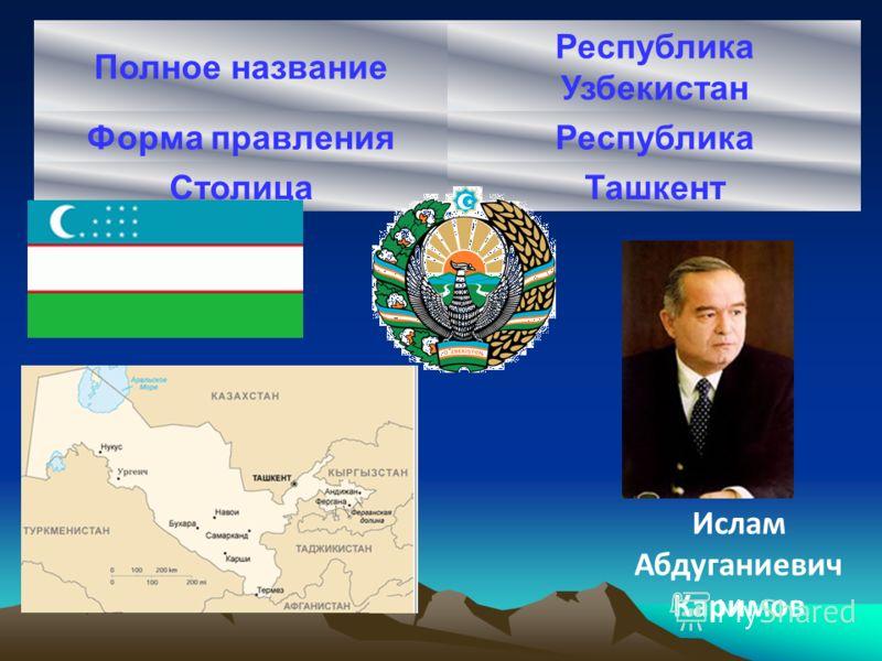Полное название Республика Узбекистан Форма правленияРеспублика СтолицаТашкент Ислам Абдуганиевич Каримов