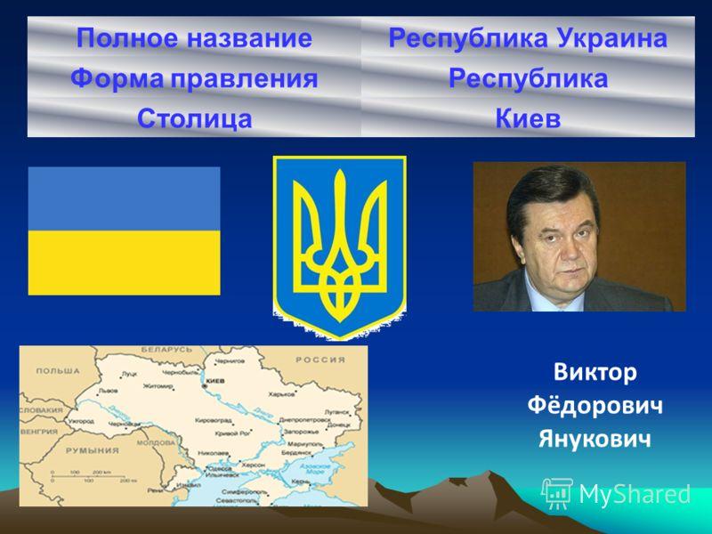 Полное названиеРеспублика Украина Форма правленияРеспублика СтолицаКиев Виктор Фёдорович Янукович