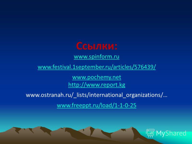 Ссылки: www.spinform.ru www.festival.1september.ru/articles/576439/ www.pochemy.net http://www.report.kg www.ostranah.ru/_lists/international_organizations/… www.freeppt.ru/load/1-1-0-25