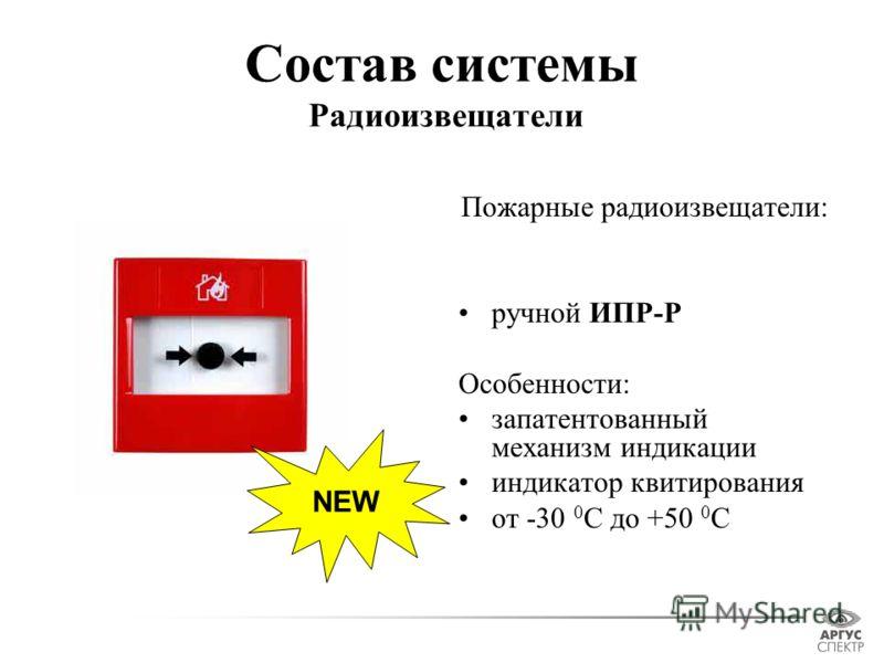 Состав системы Радиоизвещатели Пожарные радиоизвещатели: ручной ИПР-Р Особенности: запатентованный механизм индикации индикатор квитирования от -30 0 С до +50 0 С NEW