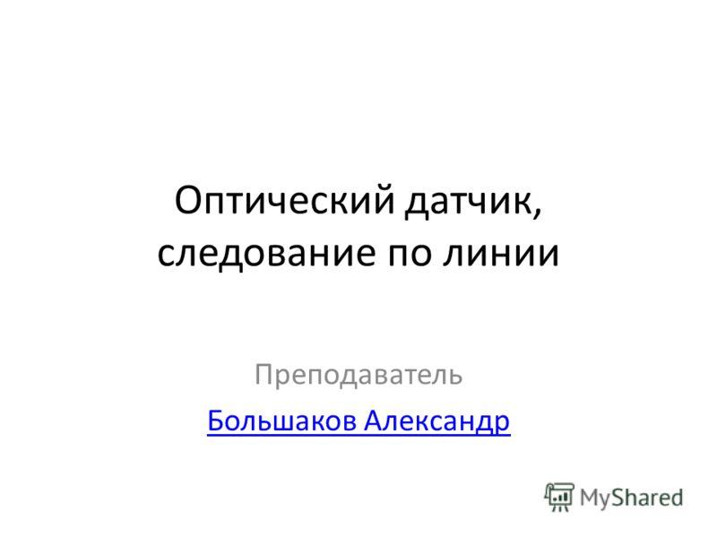Оптический датчик, следование по линии Преподаватель Большаков Александр